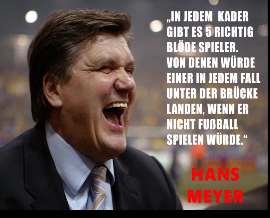 """Hans Meyer: """" In jedem Kader gibt es 5 richtig blöde Spieler. Von denen würde Einer in jedem Fall unter der Brücke landen, wenn er nicht Fußball spielen würde."""""""