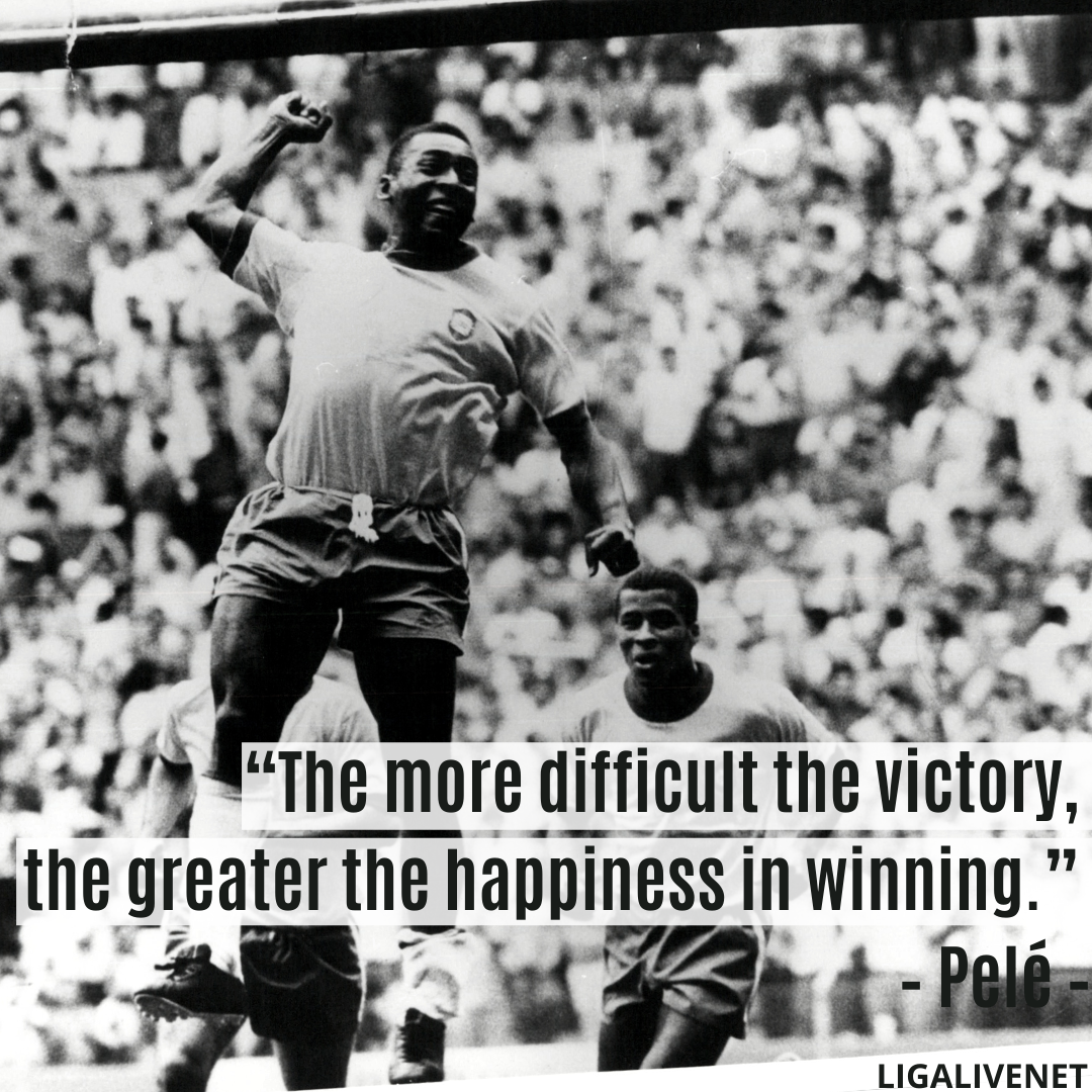 """""""The more difficult the victory, the greater the happiness in winning."""" – Pelé"""